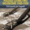 """""""Polskie lotnictwo wojskowe 1920-1939. Od tryumfu do tragedii"""" - H. Mordawski - recenzja"""