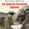 """""""Na białych Polaków obława. Wojska NKWD w walce z polskim podziemiem 1944-1953"""" G. Motyka - recenzja"""