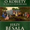 """""""Awantury o kobiety w Polsce szlacheckiej"""" – J. Besala - recenzja"""