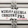"""""""Wielka księga cenzury PRL w dokumentach"""" – T. Strzyżewski – recenzja"""