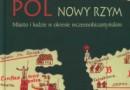 """""""Konstantynopol. Nowy Rzym. Miasto i ludzie…"""" - red. nauk. M.J. Leszka, T. Wolińska - recenzja"""