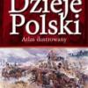 """""""Dzieje Polski. Atlas ilustrowany"""" - W. Sienkiewicz, E. Olczak (red.) - recenzja"""