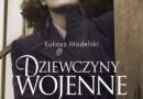 """""""Dziewczyny wojenne. Prawdziwe historie"""" - Ł. Modelski - recenzja (2)"""