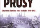 """""""Pole walki Prusy. Szturm na niemiecki front wschodni 1944-1945"""" – P. Buttar - recenzja"""