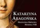 """""""Katarzyna Aragońska. Hiszpańska królowa Henryka VIII"""" - Giles Tremlett – recenzja"""
