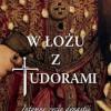 """""""W  łożu z Tudorami. Intymne życie dynastii"""" – A. Licence – recenzja"""