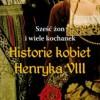 """""""Sześć żon i wiele kochanek. Historie kobiet Henryka VIII"""" – A. Licence – recenzja"""