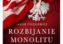 """Do wygrania: J. Tyszkiewicz """"Rozbijanie monolitu. Polityka Stanów Zjednoczonych wobec Polski 1945-1988"""""""