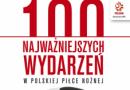 """""""100 najważniejszych wydarzeń w polskiej piłce nożnej"""" – praca zbiorowa – recenzja"""