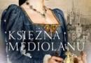 """""""Księżna Mediolanu. Dzieje Izabeli Aragońskiej, matki królowej Bony"""" – R. Czarnecka – recenzja"""