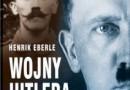 """Wojny Hitlera. Od gefreitra do Führera"" – H. Eberle – recenzja"
