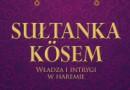 """""""Sułtanka Kösem. Władza i intrygi w haremie"""" – Ö. Kumrular – recenzja"""