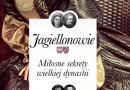 """PREMIERA: """"Jagiellonowie. Miłosne sekrety wielkiej dynastii"""" - I. Kienzler"""