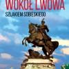 """""""Wokół Lwowa. Szlakiem Sobieskiego"""" J.R. Czarnowski"""