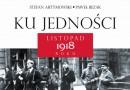 """""""Ku jedności. Listopad 1918 roku"""" S. Artymowski, P. Bezak - premiera"""