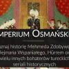 Mehmed Zdobywca i inni. Poznaj prawdziwe historie bohaterów tureckich seriali historycznych