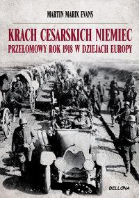 Krach cesarskich Niemiec. Przełomowy rok 1918 w dziejach Europy