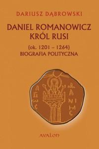 Daniel Romanowicz król Rusi (ok. 1201–1264). Biografia polityczna