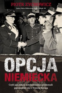 """""""Opcja niemiecka. Czyli jak polscy antykomuniści próbowali porozumieć się z Trzecią Rzeszą"""" – P. Zychowicz – recenzja"""